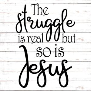 The Struggle Is Real But So Is Jesus